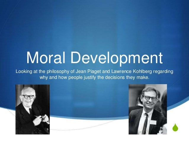 Moral DevelopmentLooking at the philosophy of Jean Piaget and Lawrence Kohlberg regarding            why and how people ju...