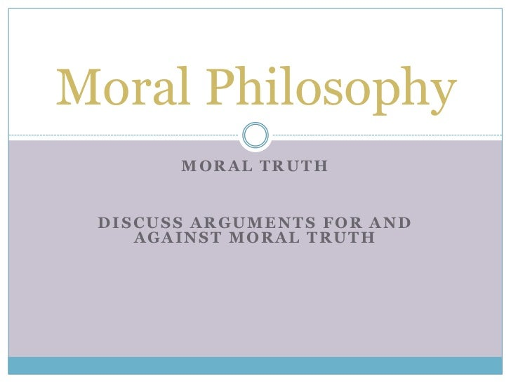 Moral Philosophy       MORAL TRUTH DISCUSS ARGUMENTS FOR AND    AGAINST MORAL TRUTH