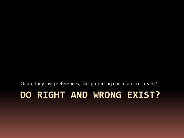 Do right and wrong exist?<br />Or are they just preferences, like  preferring chocolate ice cream?<br />