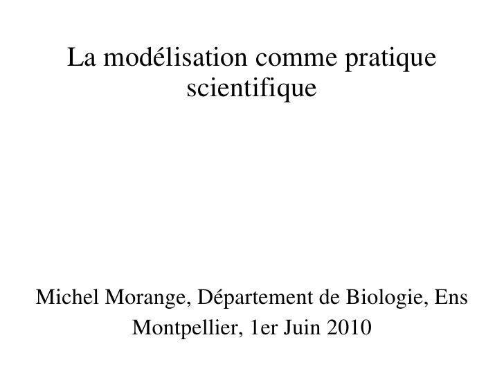 La modélisation comme pratique scientifique Michel Morange, Département de Biologie, Ens Montpellier, 1er Juin 2010