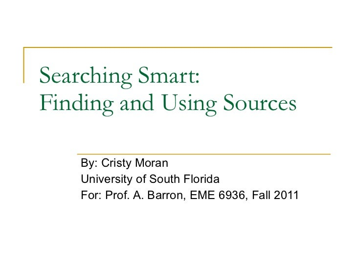 Searching Smart:  Finding and Using Sources By: Cristy Moran University of South Florida For: Prof. A. Barron, EME 6936, F...