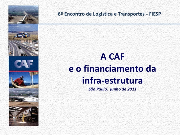 6º Encontro de Logística e Transportes - FIESP            A CAF    e o financiamento da       infra-estrutura             ...
