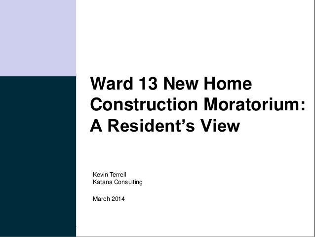 Katana Consulting Ward 13 New Home Construction Moratorium: A Resident's View March 2014 Kevin Terrell Katana Consulting