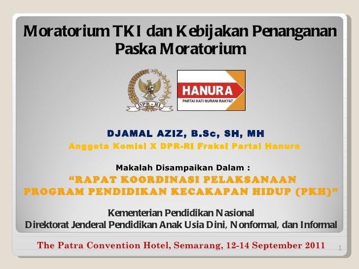 Moratorium TKI dan Kebijakan Penanganan Paska Moratorium <ul><li>DJAMAL AZIZ, B.Sc, SH, MH </li></ul><ul><li>Anggota Komis...