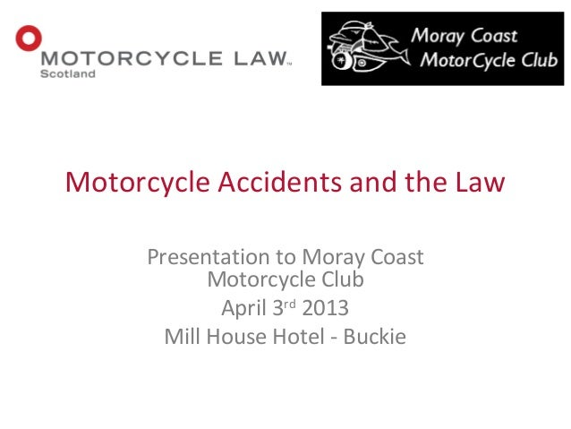 Presentation to Moray CoastMotorcycle ClubApril 3rd2013Mill House Hotel - BuckieMotorcycle Accidents and the Law