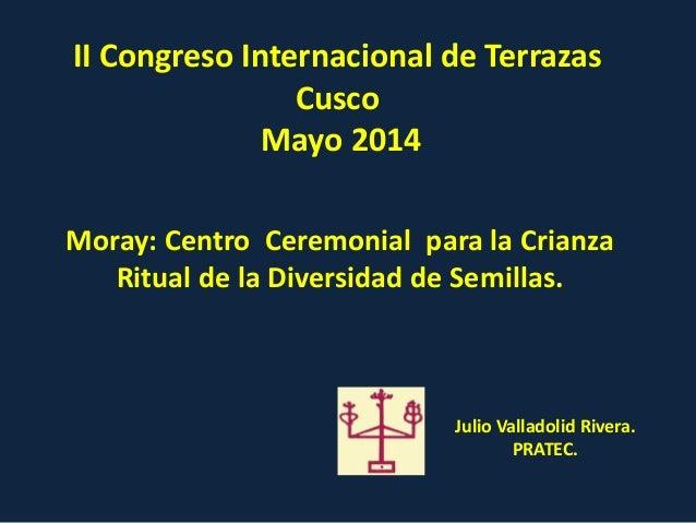 II Congreso Internacional de Terrazas Cusco Mayo 2014 Moray: Centro Ceremonial para la Crianza Ritual de la Diversidad de ...
