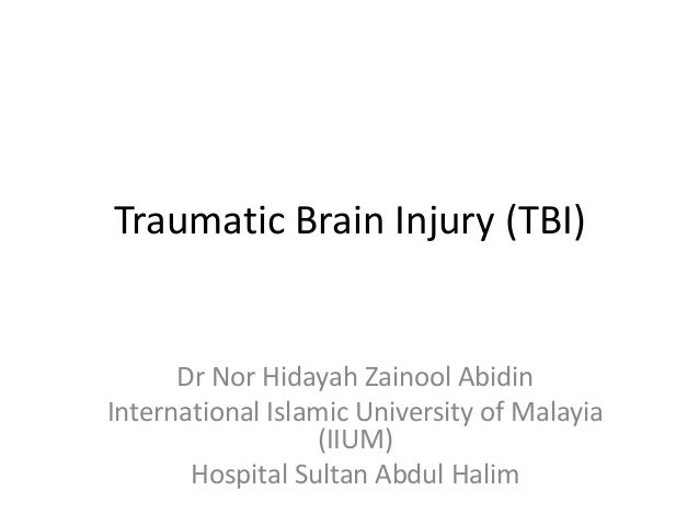Traumatic Brain Injury (TBI)Dr Nor Hidayah Zainool AbidinInternational Islamic University of Malayia(IIUM)Hospital Sultan ...