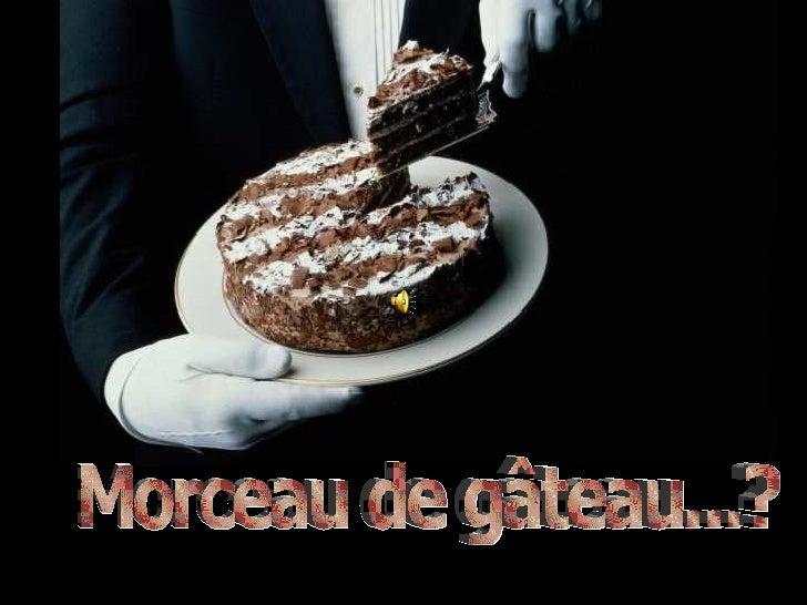 Morceau de gâteau...?