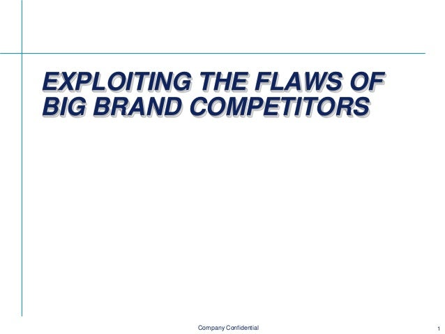 EXPLOITING THE FLAWS OF BIG BRAND COMPETITORS  Company Confidential  1