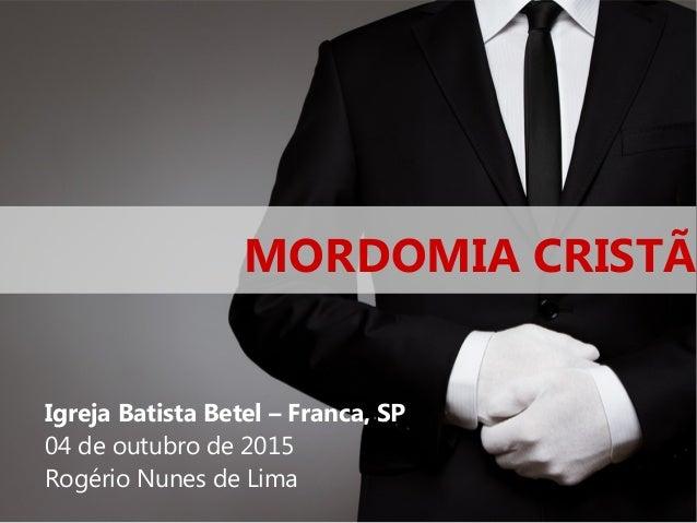 MORDOMIA CRISTÃ Igreja Batista Betel – Franca, SP 04 de outubro de 2015 Rogério Nunes de Lima