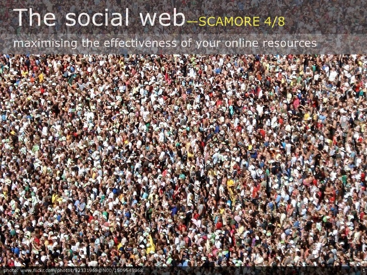 The social web—SCAMORE 4/8    maximising the effectiveness of your online resources     photo: www.flickr.com/photos/92331...
