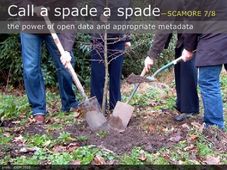 Call a spade a spade—SCAMORE 7/8   the power of open data and appropriate metadata     photo: ©GM 2010