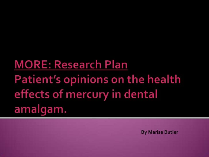 MORE: Research PlanPatient's opinions on the health effects of mercury in dental amalgam.<br />By Marise Butler<br />
