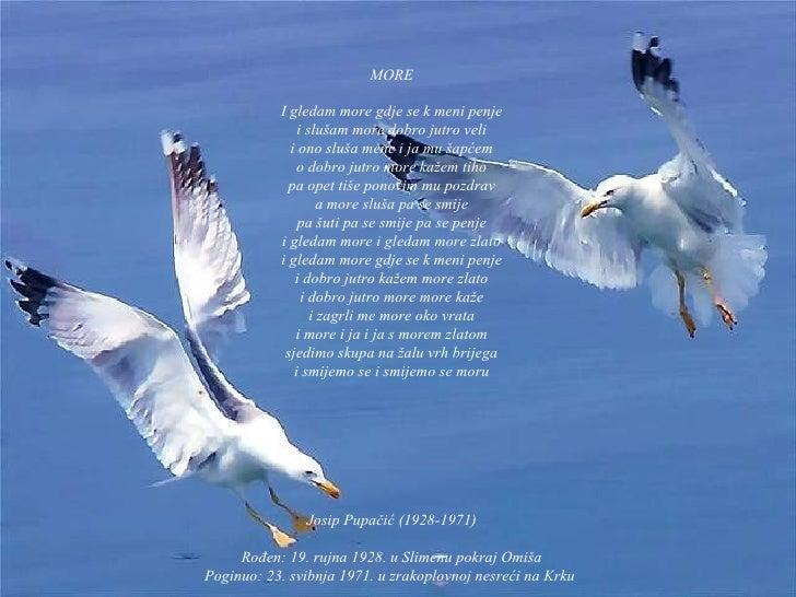 MORE I gledam more gdje se k meni penje i slušam more dobro jutro veli i ono sluša mene i ja mu šapćem o dobro jutro more ...