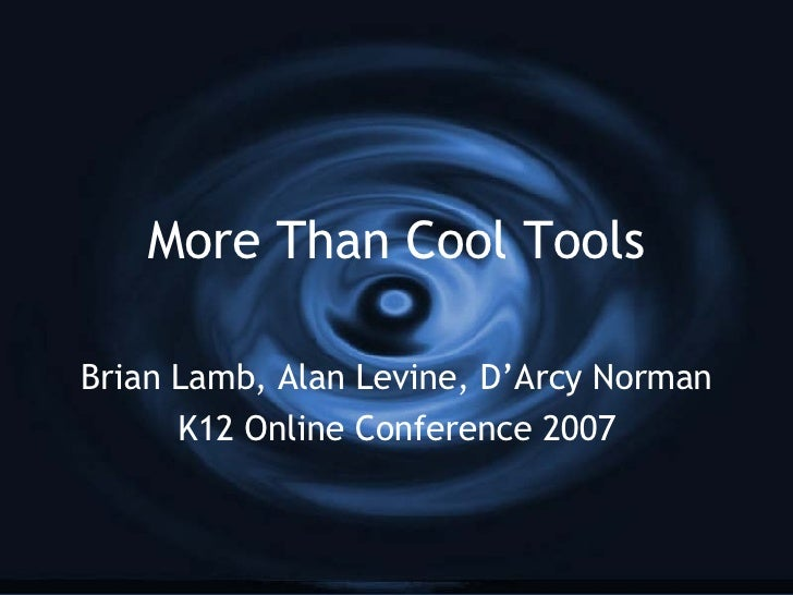 More Than Cool Tools Brian Lamb, Alan Levine, D'Arcy Norman K12 Online Conference 2007