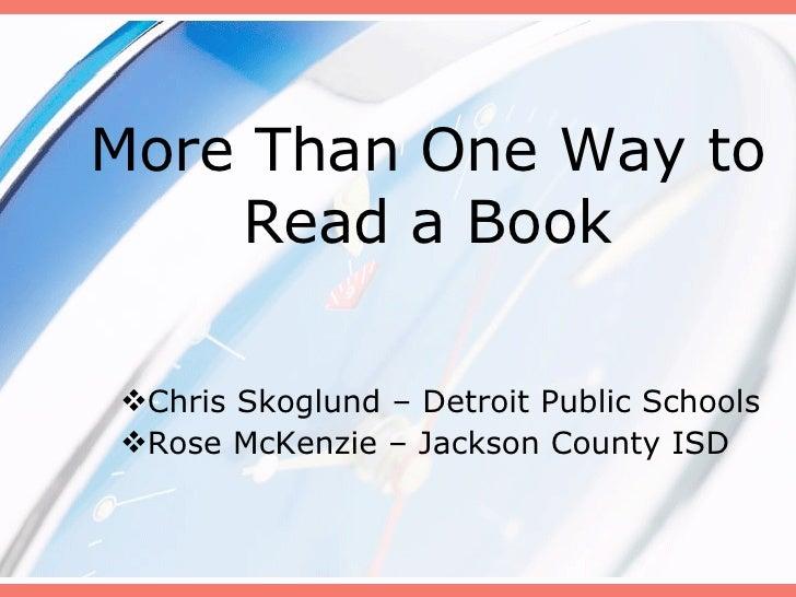 More Than One Way to Read a Book <ul><li>Chris Skoglund – Detroit Public Schools </li></ul><ul><li>Rose McKenzie – Jackson...