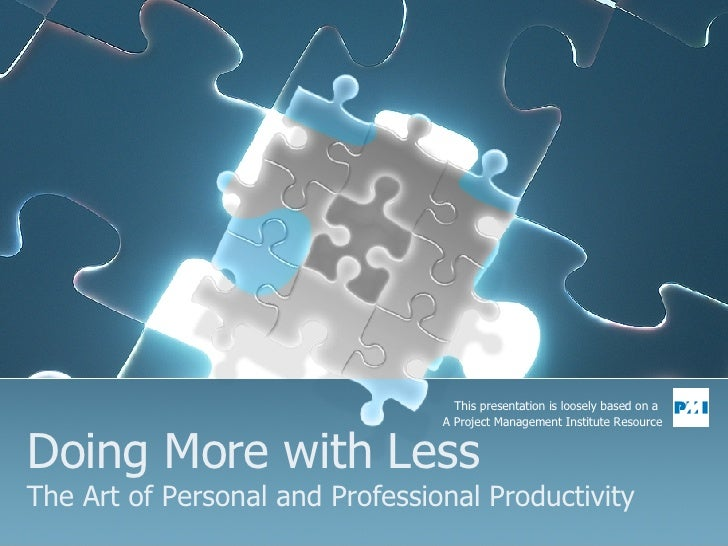 Doing More with Less The Art of Personal and Professional Productivity This presentation is loosely based on a  A Project ...