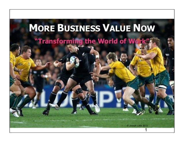 """MORE BUSINESS VALUE NOW """"Transforming the World of Work""""                          © Joseph Little 2013                    ..."""