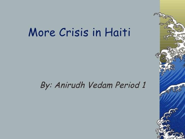 More Crisis in Haiti By: Anirudh Vedam Period 1