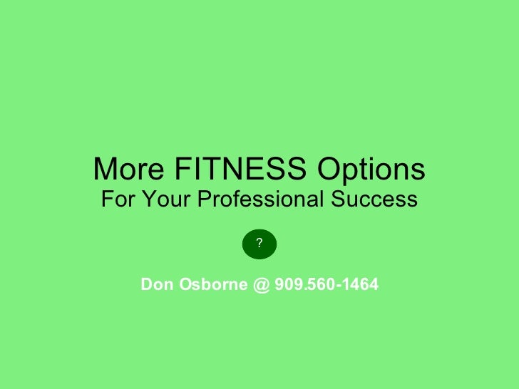 More FITNESS Options For Your Professional Success ? Don Osborne @ 909.560-1464
