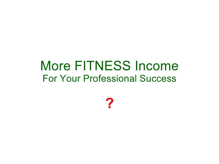 More FITNESS Income For Your Professional Success ?