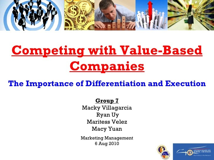 Competing with Value-Based Companies The Importance of Differentiation and Execution Group 7 Macky Villagarcia Ryan Uy Mar...