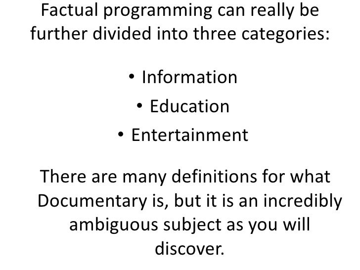 Factual programming can really be further divided into three categories: <br />Information<br />Education<br />Entertainme...