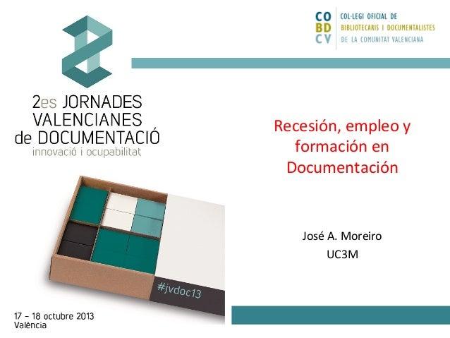 Recesión, empleo y formación en Documentación  José A. Moreiro UC3M