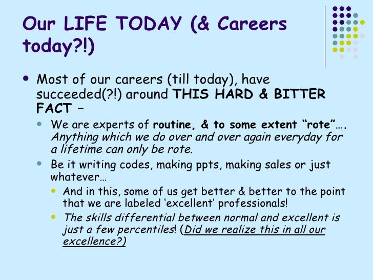 Our LIFE TODAY (& Careers today?!) <ul><li>Most of our careers (till today), have succeeded(?!) around  THIS HARD & BITTER...