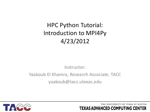 HPC Python Tutorial:      Introduction to MPI4Py            4/23/2012                Instructor:Yaakoub El Khamra, Researc...