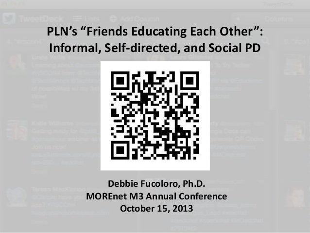 "PLN's ""Friends Educating Each Other"": Informal, Self-directed, and Social PD  Debbie Fucoloro, Ph.D. MOREnet M3 Annual Con..."