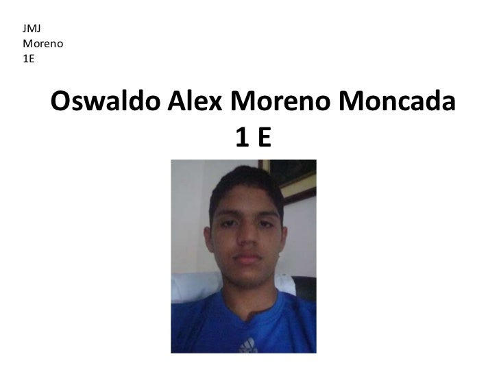 JMJMoreno1E    Oswaldo Alex Moreno Moncada                 1E