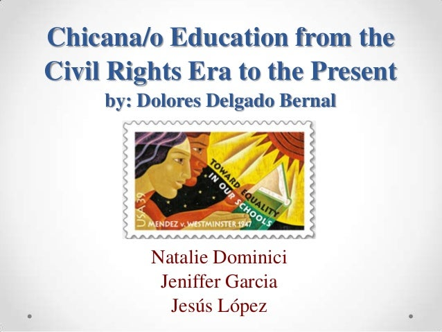 Chicana/o Education from the Civil Rights Era to the Present by: Dolores Delgado Bernal Natalie Dominici Jeniffer Garcia J...