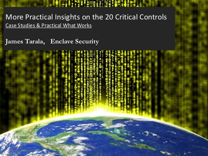 More Practical Insights on the 20 Critical ControlsCase Studies & Practical What WorksJames Tarala, Enclave Security