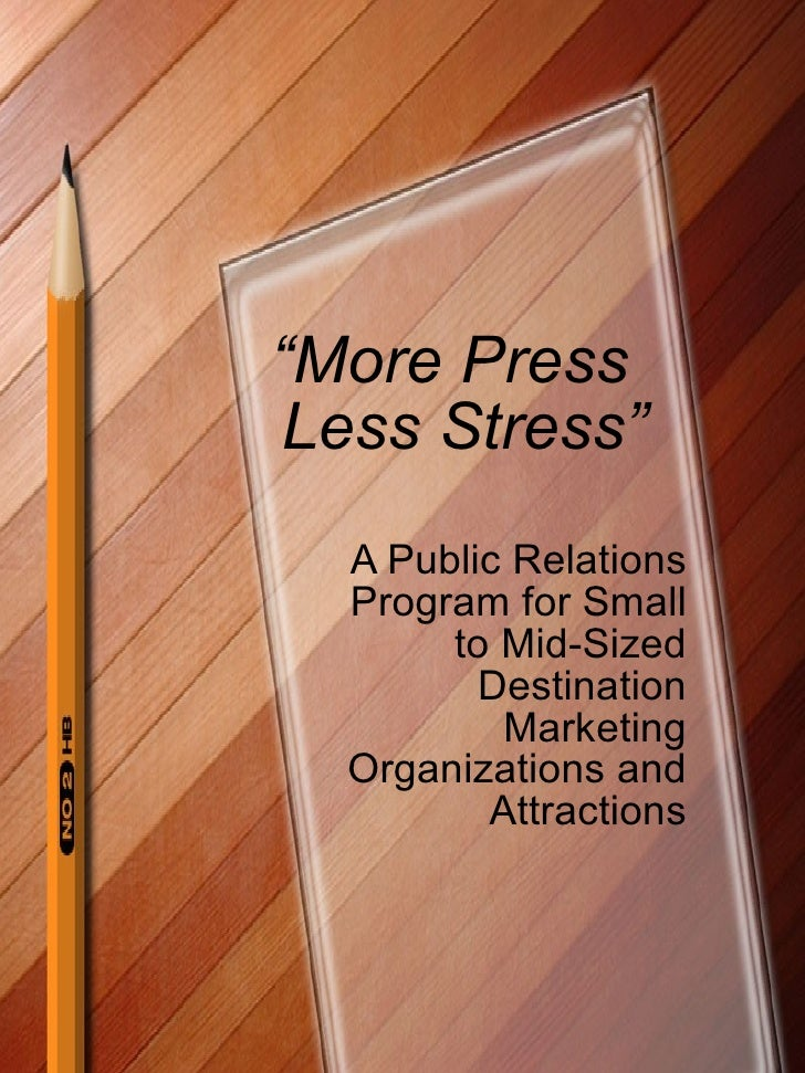 """"""" More Press  Less Stress"""" A Public Relations Program for Small to Mid-Sized Destination Marketing Organizations and Attra..."""