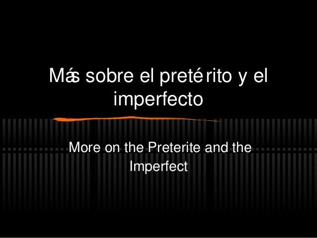 Más sobre el pretérito y el imperfecto More on the Preterite and the Imperfect