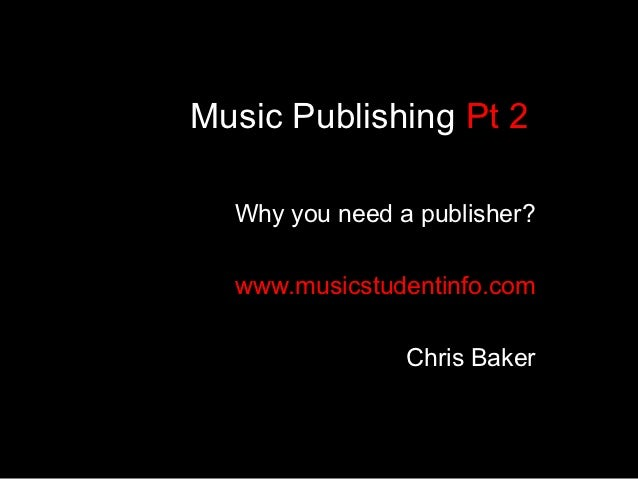 Music Publishing Pt 2  Why you need a publisher?  www.musicstudentinfo.com                Chris Baker