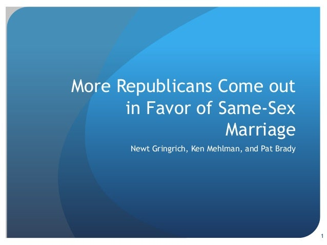 More republicans come out in favor of same sex marrige including Newt Gringrich, Ken Mehlman, and Pat Brady