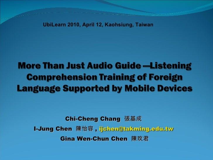 Chi-Cheng Chang  張基成  I-Jung Chen  陳怡容 ,  [email_address]   Gina Wen-Chun Chen  陳玟君 UbiLearn 2010, April 12, Kaohsiung, Ta...