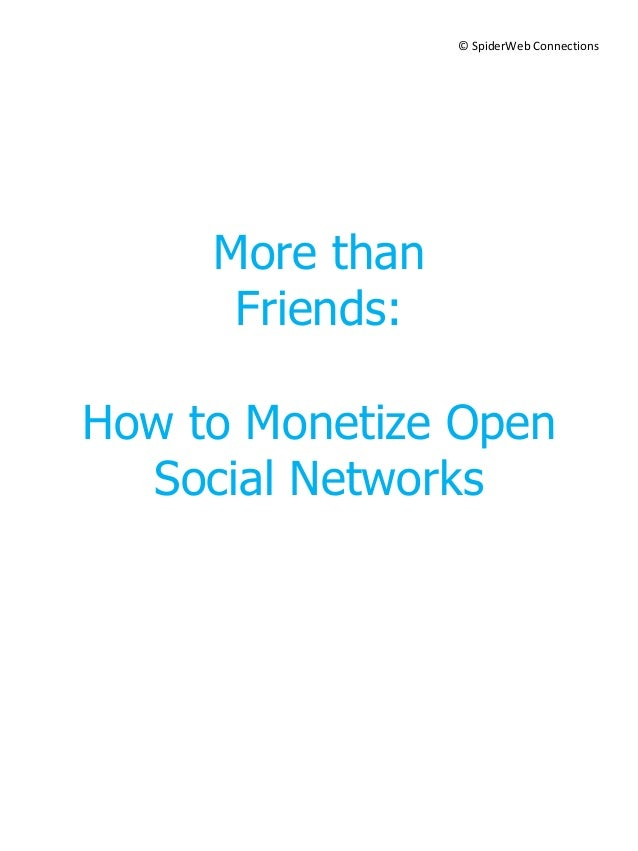 © SpiderWeb Connections     More than      Friends:How to Monetize Open  Social Networks