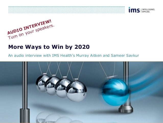 1 More Ways to Win by 2020 An audio interview with IMS Health's Murray Aitken and Sameer Savkur AUDIO INTERVIEW! Turn on y...