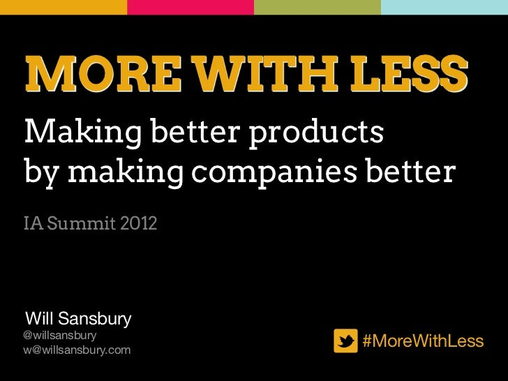 MORE WITH LESSMaking better productsby making companies betterIA Summit 2012Will Sansbury@willsansburyw@willsansbury.com  ...