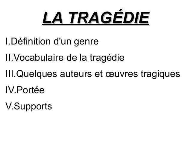 LA TRAGÉDIELA TRAGÉDIE I.Définition d'un genre II.Vocabulaire de la tragédie III.Quelques auteurs et œuvres tragiques IV.P...