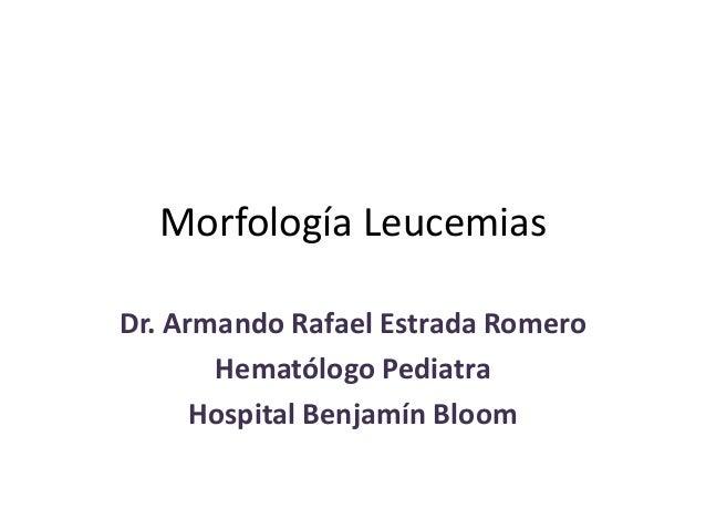 Morfología LeucemiasDr. Armando Rafael Estrada Romero       Hematólogo Pediatra      Hospital Benjamín Bloom