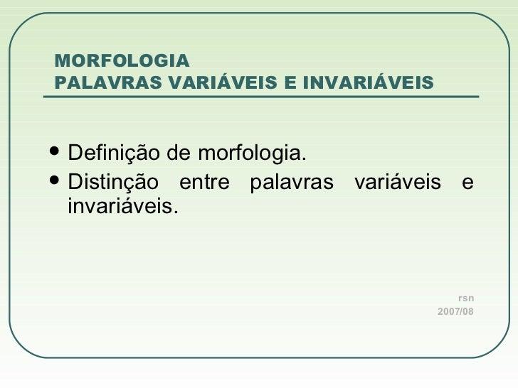 MORFOLOGIA  PALAVRAS VARIÁVEIS E INVARIÁVEIS <ul><li>Definição de morfologia. </li></ul><ul><li>Distinção entre palavras v...