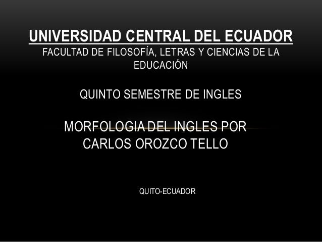 MORFOLOGIA DEL INGLES POR CARLOS OROZCO TELLO UNIVERSIDAD CENTRAL DEL ECUADOR FACULTAD DE FILOSOFÍA, LETRAS Y CIENCIAS DE ...
