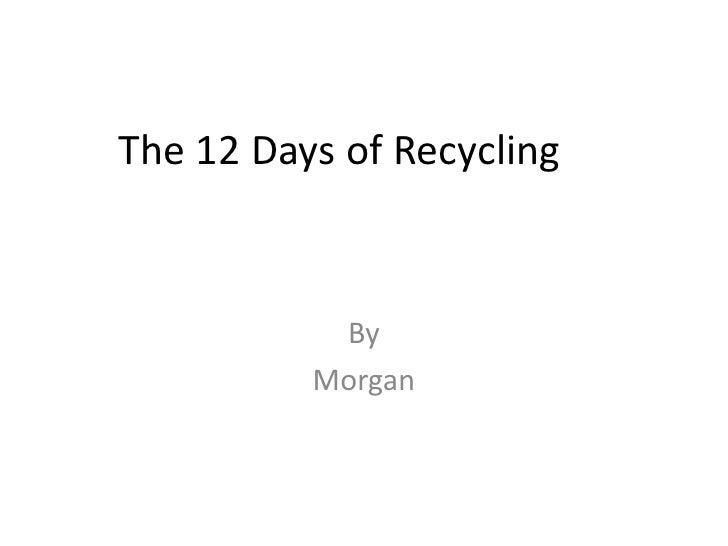 The 12 Days of Recycling<br />By<br />Morgan<br />