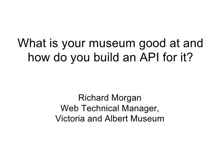 What is your museum good at and how do you build an API for it? Richard Morgan Web Technical Manager, Victoria and Albert ...