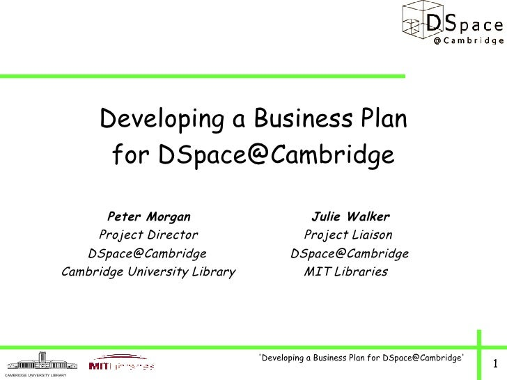 <ul><li>Developing a Business Plan </li></ul><ul><li>for DSpace@Cambridge </li></ul><ul><li>Peter Morgan  Julie Walker </l...
