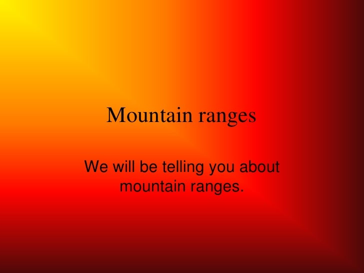 Mountain ranges  We will be telling you about     mountain ranges.